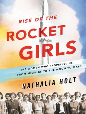 Rise of the Rocket Girls by Nathalia Holt. AVAILABLE eBook.