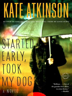 Started Early, Took My Dog by Kate Atkinson.                                              AVAILABLE eBook.