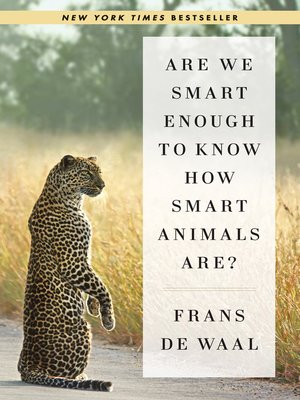 Are We Smart Enough to Know How Smart Animals Are? by Frans de Waal.                                              AVAILABLE eBook.