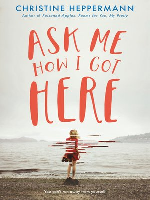 Ask Me How I Got Here by Christine Heppermann. AVAILABLE eBook.