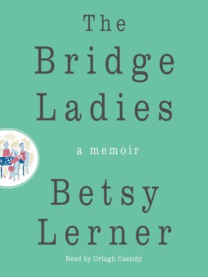 The Bridge Ladies by Betsy Lerner.                                              AVAILABLE Audiobook.