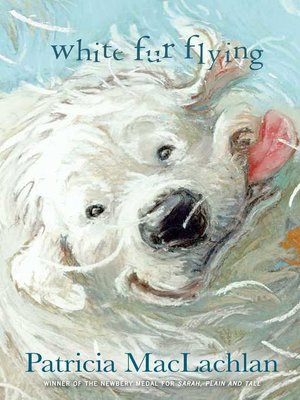 White Fur Flying by Patricia MacLachlan. AVAILABLE eBook.
