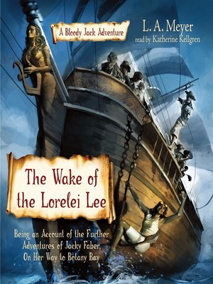 The Wake of the Lorelei Lee: Being an Account of the Further Adventures of Jacky Faber, On Her Way to Botany Bay by L. A. Meyer.                                              AVAILABLE Audiobook.