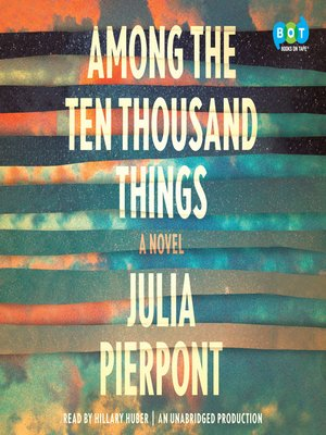 Among the Ten Thousand Things by Julia Pierpont. AVAILABLE Audiobook.