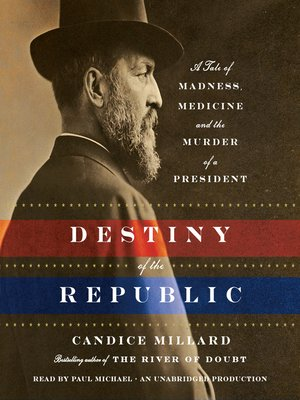 Destiny of the Republic by Candice Millard. AVAILABLE Audiobook.
