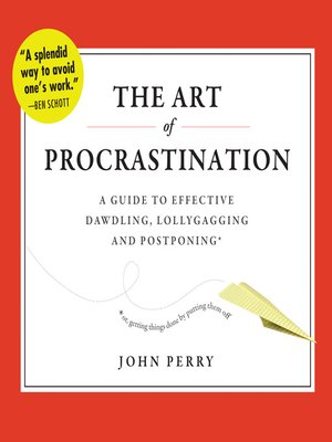 The Art of Procrastination by John Perry.                                              AVAILABLE Audiobook.