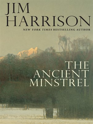 The Ancient Minstrel by Jim Harrison. AVAILABLE eBook.