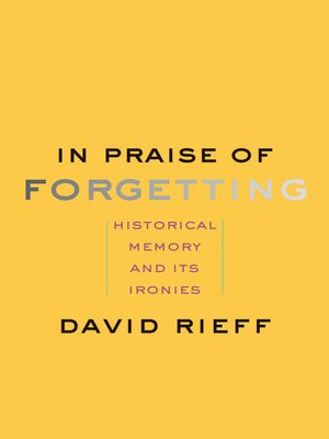 In Praise of Forgetting by David Rieff.                                              AVAILABLE eBook.