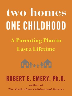 Two Homes, One Childhood by Robert E. Emery Ph.D.. AVAILABLE eBook.