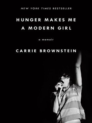 Hunger Makes Me a Modern Girl by Carrie Brownstein. AVAILABLE eBook.
