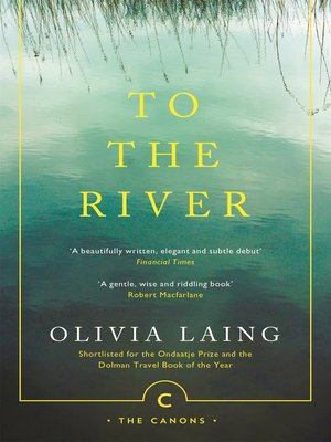 To the River by Olivia Laing. AVAILABLE eBook.