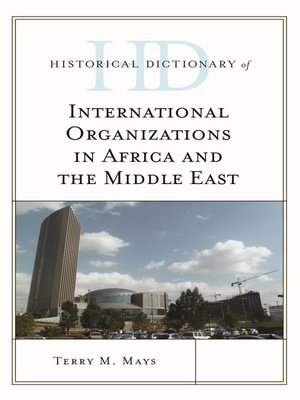 Historical Dictionary of International Organizations in Africa and the Middle East by Terry M. Mays.                                              AVAILABLE eBook.