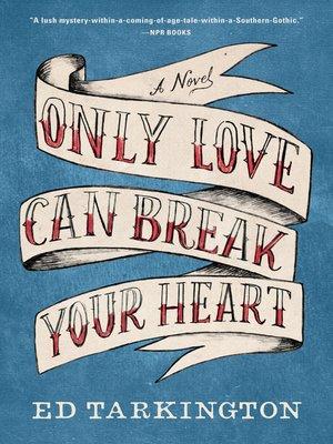 Only Love Can Break Your Heart by Ed Tarkington.                                              AVAILABLE eBook.