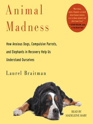 Animal Madness by Laurel Braitman. AVAILABLE Audiobook.